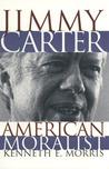 Jimmy Carter, American Moralist by Kenneth E. Morris