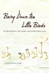 Bring Down the Little Birds: On Mothering, Art, Work, and Everything Else