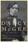 Thomas D'Arcy McGee, Volume 1: Passion, Reason, and Politics, 1825-1857