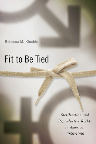 Fit to Be Tied: Sterilization and Reproductive Rights in America, 1950-1980