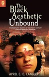 The Black Aesthetic Unbound by April C.E. Langley