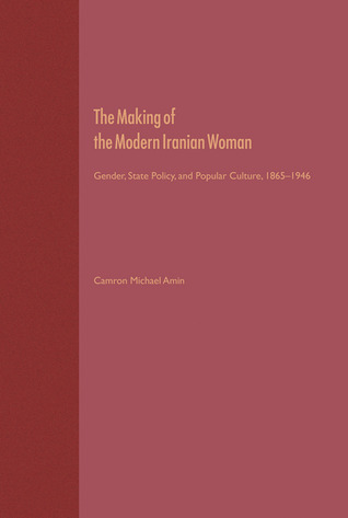 The Making of the Modern Iranian Woman: Gender, State Policy, and Popular Culture, 1865-1946