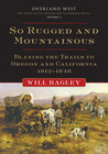 So Rugged and Mountainous: Blazing the Trails to Oregon and California, 1812–1848