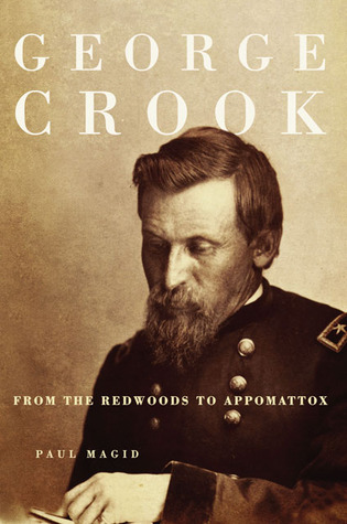 George Crook: From the Redwoods to Appomattox by Paul Magid