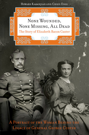 None Wounded, None Missing, All Dead: The Story of Elizabeth Bacon Custer