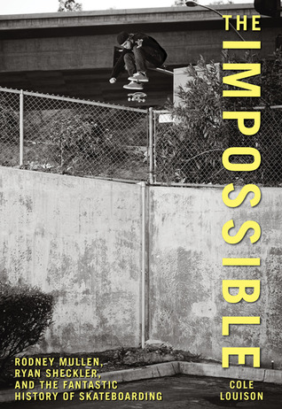 The Impossible: Rodney Mullen, Ryan Sheckler, and the Fantastic History of Skateboarding por Cole Louison