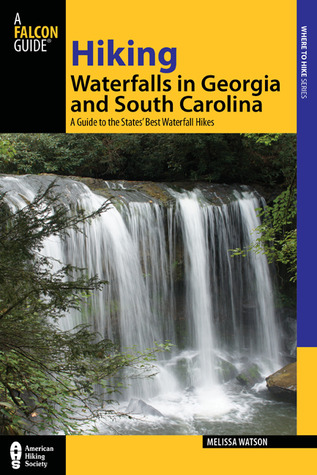Hiking Waterfalls in South Carolina and Georgia: A Guide to More Than 70 of the States' Best Waterfall Hikes