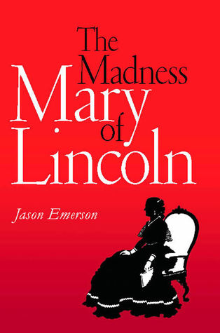 The Madness of Mary Lincoln by Jason Emerson