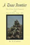 A Texas Frontier: The Clear Fork Country and Fort Griffin, 1849–1887