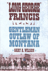 """Long George"" Francis: Gentleman Outlaw of Montana"