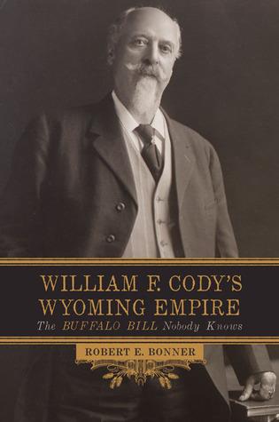 William F. Cody's Wyoming Empire: The Buffalo Bill Nobody Knows