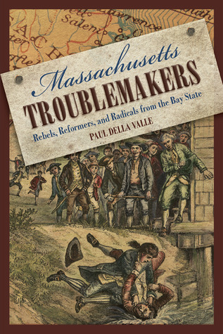 Massachusetts Troublemakers: Rebels, Reformers, and Radicals from the Bay State