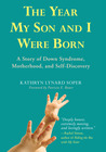 The Year My Son and I Were Born: A Story of Down Syndrome, Motherhood, and Self-Discovery