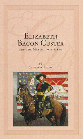 Elizabeth Bacon Custer and the Making of a Myth by Shirley A. Leckie