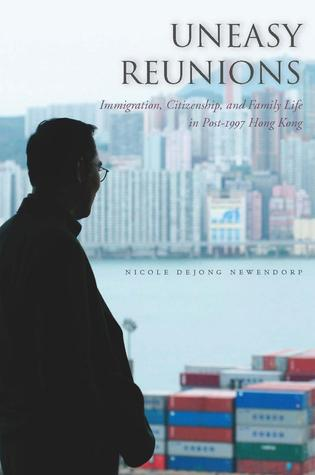 Uneasy Reunions: Immigration, Citizenship, and Family Life in Post-1997 Hong Kong
