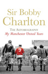 Sir Bobby Charlton: The Autobiography: My Manchester United Years