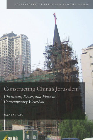 Constructing China's Jerusalem: Christians, Power, and Place in Contemporary Wenzhou