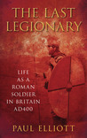The Last Legionary: Life as a Roman Soldier in Britain AD400