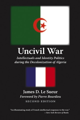 Uncivil War: Intellectuals and Identity Politics during the Decolonization of Algeria