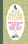 Never Kiss a Man in a Canoe: Words of Wisdom from the Golden Age of Agony Aunts