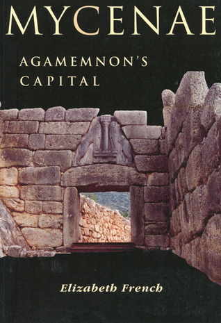 Mycenae: Agamemnon's Capital: The Site and Its Setting