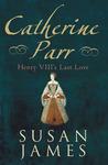Catherine Parr by Susan E. James