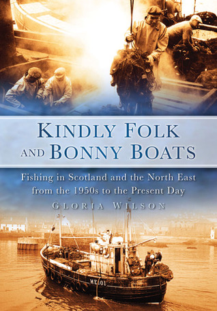 Kindly Folk and Bonny Boats: Fishing in Scotland and the North East from the 1950s to the Present Day