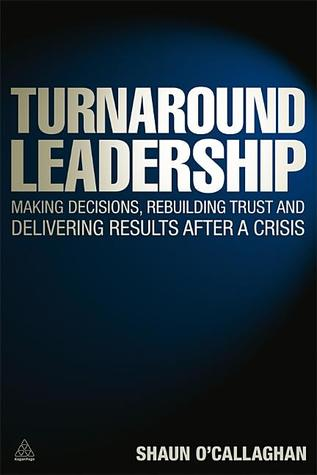Turnaround Leadership: Making Decisions, Rebuilding Trust and Delivering Results after a Crisis