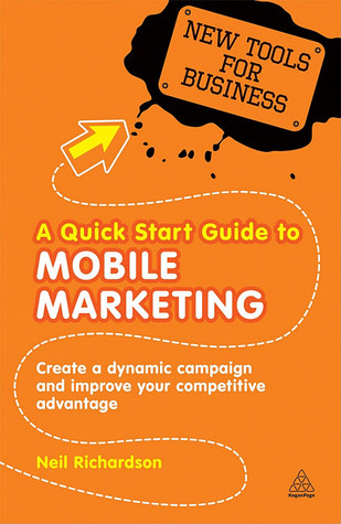 A Quick Start Guide to Mobile Marketing: Create a Dynamic Campaign and Improve Your Competitive Advantage