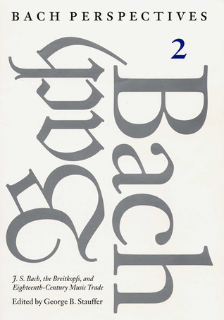 Bach Perspectives, Volume 2: J. S. Bach, the Breitkopfs, and Eighteenth-Century Music Trade