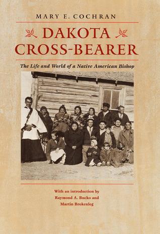 Dakota Cross-Bearer: The Life and World of a Native American Bishop