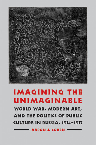 Imagining the Unimaginable: World War, Modern Art, and the Politics of Public Culture in Russia, 1914-1917