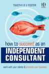 How to Succeed as an Independent Consultant: Work with Your Clients & Promote Your Business: Work with Your Clients & Promote Your Business