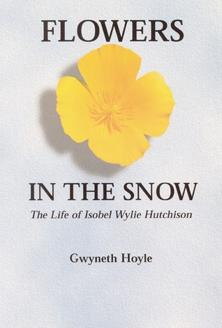 Flowers in the Snow: The Life of Isobel Wylie Hutchison