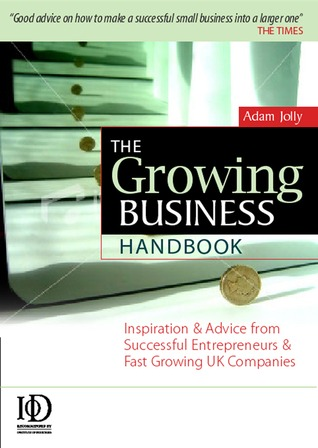 The Growing Business Handbook: Inspiration and Advice from Successful Entrepreneurs and Fast Growing UK Companies 10th edition
