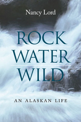 Descargar Rock, water, wild: an alaskan life epub gratis online Nancy Lord
