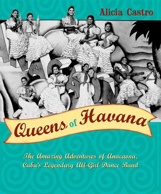 Queens of Havana: The Amazing Adventures of Anacaona, Cubas Legendary All-Girl Dance Band