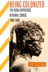 Being Colonized: The Kuba Experience in Rural Congo, 1880–1960