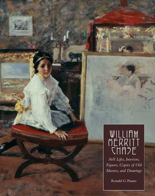 William Merritt Chase: Still Lifes, Interiors, Figures, Copies of Old Masters, and Drawings