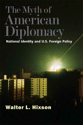 The Myth of American Diplomacy by Walter L. Hixson
