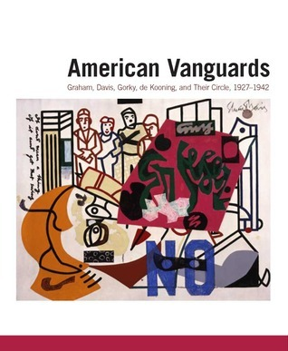 American Vanguards: Graham, Davis, Gorky, de Kooning, and Their Circle, 1927-1942