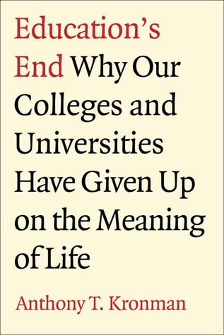 Ebook Education's End: Why Our Colleges and Universities Have Given Up on the Meaning of Life by Anthony T. Kronman DOC!