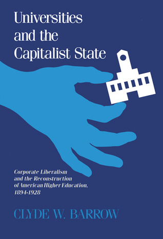 Universities and the Capitalist State: Corporate Liberalism and the Reconstruction of American Higher Education, 1894-1928