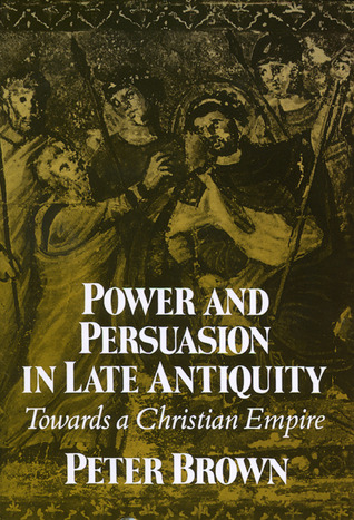 Power and Persuasion in Late Antiquity: Towards a Christian Empire