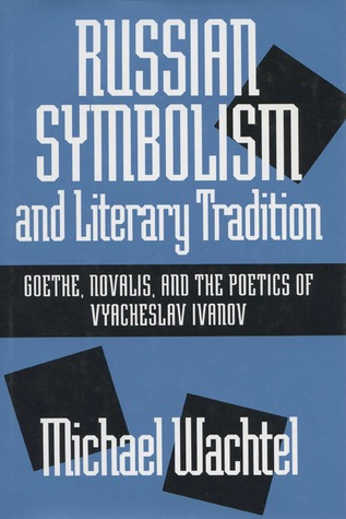 Russian Symbolism  Literary Tradition: Goethe, Novalis, And The Poetics Of Vyacheslav Ivanov