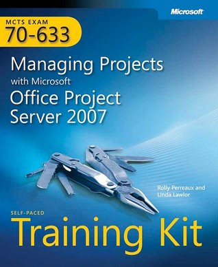 McTs Self-Paced Training Kit (Exam 70-633): Managing Projects with Microsoft(r) Office Project Server 2007