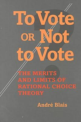 To Vote or Not to Vote: The Merits and Limits of Rational Choice Theory