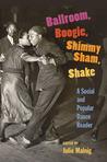 Ballroom, Boogie, Shimmy Sham, Shake by Julie Malnig