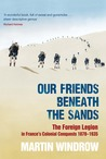 Our Friends Beneath the Sands: The Foreign Legion in France's Colonial Conquests 1870 - 1935