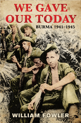 We Gave Our Today: Burma 1941-1945